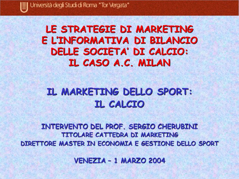 LE STRATEGIE DI MARKETING E LINFORMATIVA DI BILANCIO DELLE SOCIETA DI CALCIO: IL CASO A.C. MILAN IL MARKETING DELLO SPORT: IL CALCIO INTERVENTO DEL PR