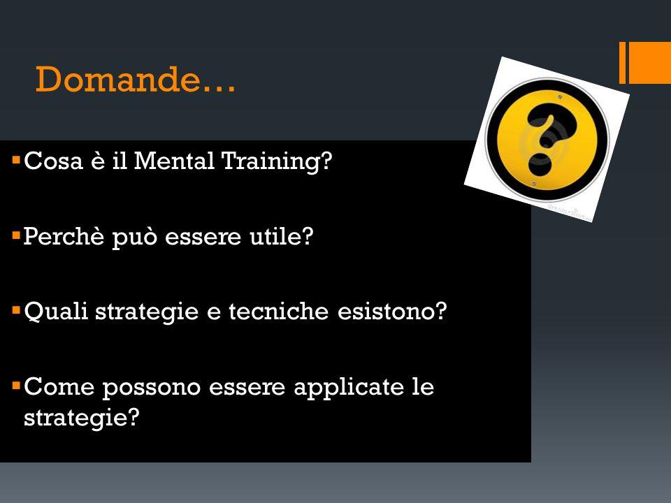 Domande… Cosa è il Mental Training? Perchè può essere utile? Quali strategie e tecniche esistono? Come possono essere applicate le strategie?