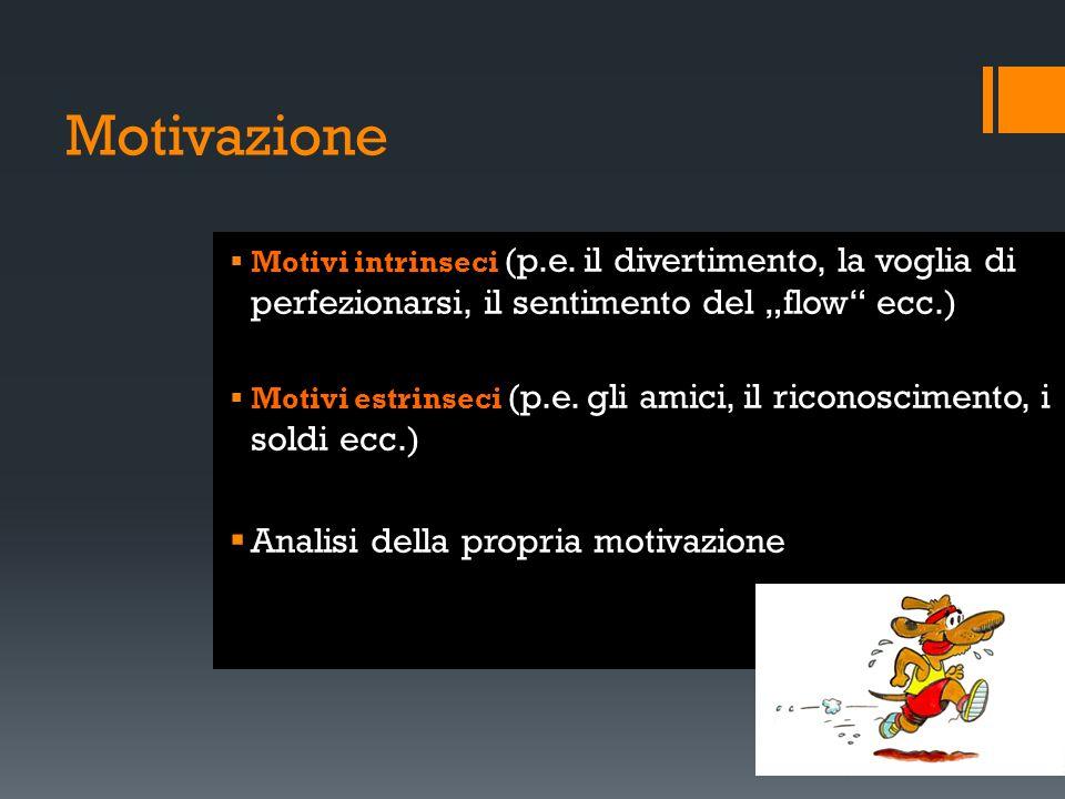 Motivazione Motivi intrinseci (p.e. il divertimento, la voglia di perfezionarsi, il sentimento del flow ecc.) Motivi estrinseci (p.e. gli amici, il ri