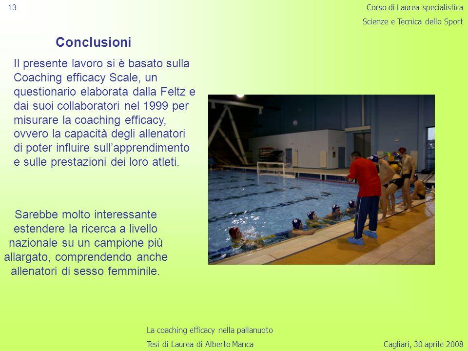 Cagliari, 30 aprile 2008 13 Conclusioni Il presente lavoro si è basato sulla Coaching efficacy Scale, un questionario elaborata dalla Feltz e dai suoi collaboratori nel 1999 per misurare la coaching efficacy, ovvero la capacità degli allenatori di poter influire sullapprendimento e sulle prestazioni dei loro atleti.
