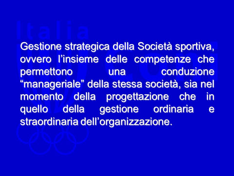 Gestione strategica della Società sportiva, ovvero linsieme delle competenze che permettono una conduzione manageriale della stessa società, sia nel momento della progettazione che in quello della gestione ordinaria e straordinaria dellorganizzazione.