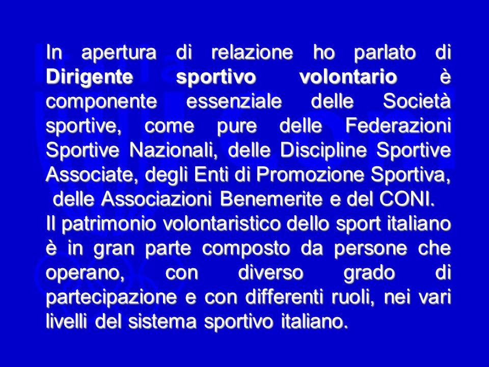 In apertura di relazione ho parlato di Dirigente sportivo volontario è componente essenziale delle Società sportive, come pure delle Federazioni Sportive Nazionali, delle Discipline Sportive Associate, degli Enti di Promozione Sportiva, delle Associazioni Benemerite e del CONI.