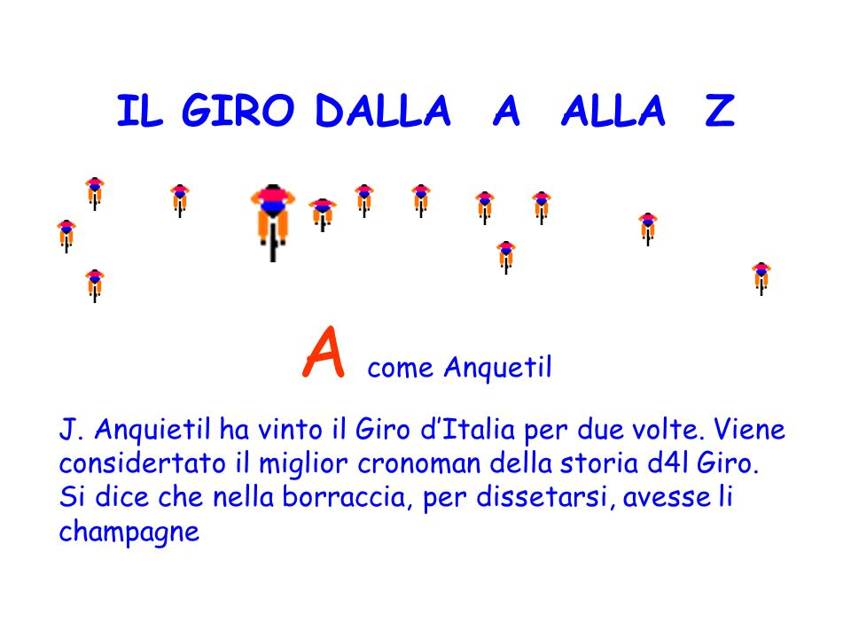 IL GIRO DALLA A ALLA Z A come Anquetil J. Anquietil ha vinto il Giro dItalia per due volte. Viene considertato il miglior cronoman della storia d4l Gi