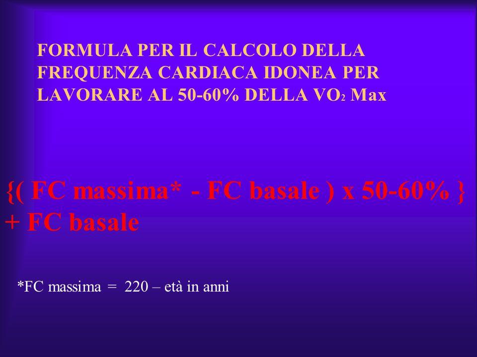 FORMULA PER IL CALCOLO DELLA FREQUENZA CARDIACA IDONEA PER LAVORARE AL 50-60% DELLA VO 2 Max {( FC massima* - FC basale ) x 50-60% } + FC basale *FC m