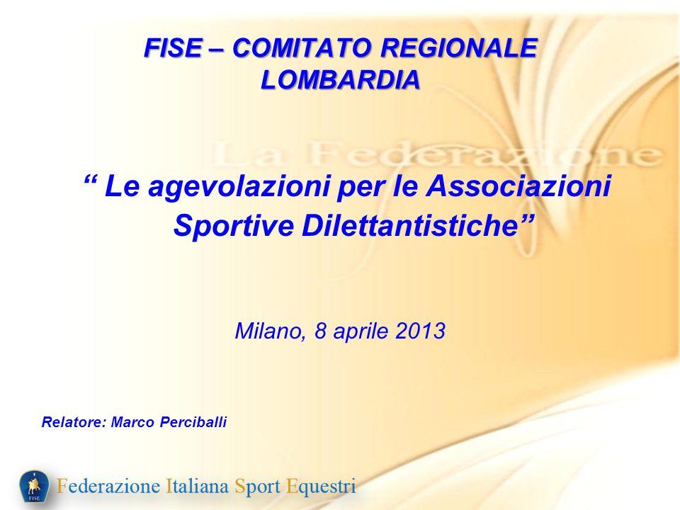 FISE – COMITATO REGIONALE LOMBARDIA Le agevolazioni per le Associazioni Sportive Dilettantistiche Milano, 8 aprile 2013 Relatore: Marco Perciballi