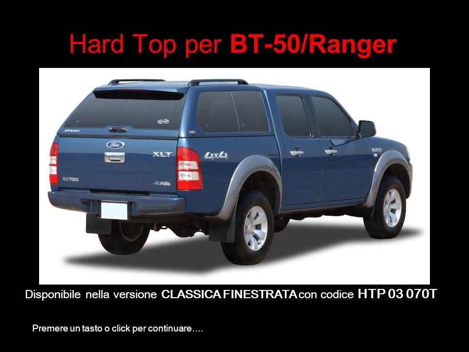 Hard Top per BT-50/Ranger Disponibile nella versione CLASSICA FINESTRATA con codice HTP 03 070T Premere un tasto o click per continuare….