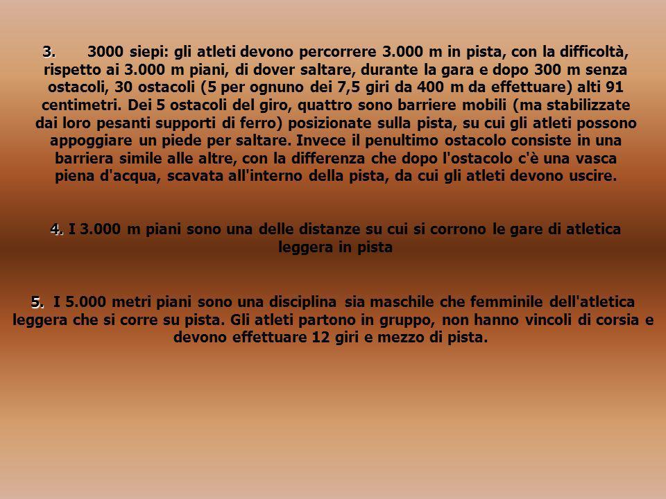 3. 3. 3000 siepi: gli atleti devono percorrere 3.000 m in pista, con la difficoltà, rispetto ai 3.000 m piani, di dover saltare, durante la gara e dop