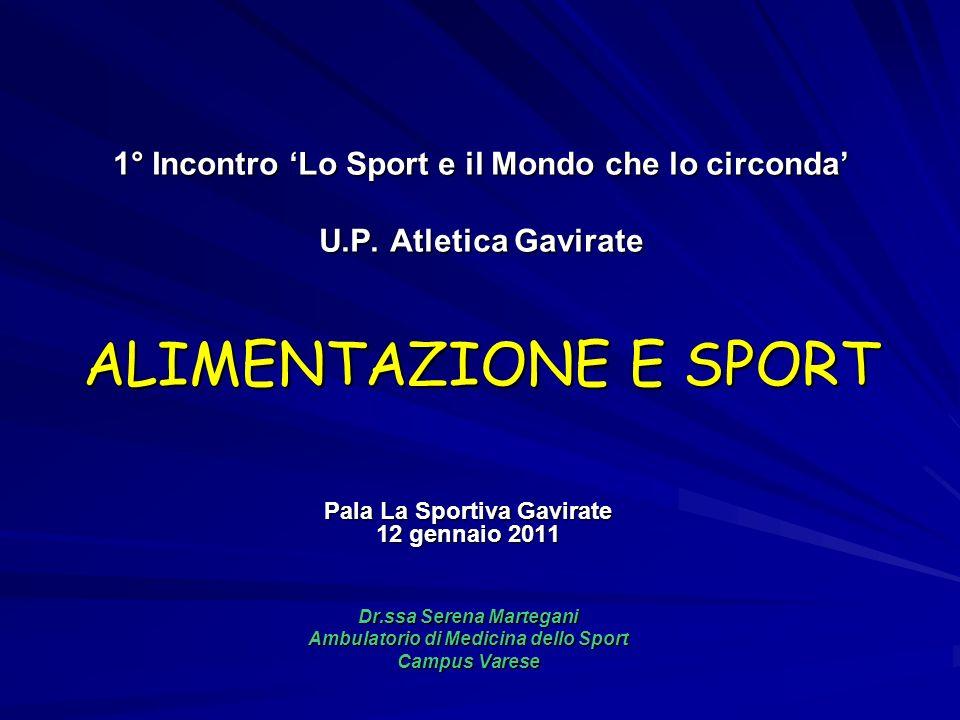 1° Incontro Lo Sport e il Mondo che lo circonda U.P. Atletica Gavirate ALIMENTAZIONE E SPORT Pala La Sportiva Gavirate 12 gennaio 2011 Dr.ssa Serena M