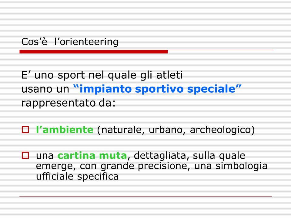 Cosè lorienteering E uno sport nel quale gli atleti usano un impianto sportivo speciale rappresentato da: lambiente (naturale, urbano, archeologico) una cartina muta, dettagliata, sulla quale emerge, con grande precisione, una simbologia ufficiale specifica