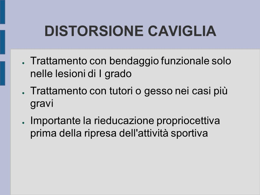 DISTORSIONE CAVIGLIA Trattamento con bendaggio funzionale solo nelle lesioni di I grado Trattamento con tutori o gesso nei casi più gravi Importante l