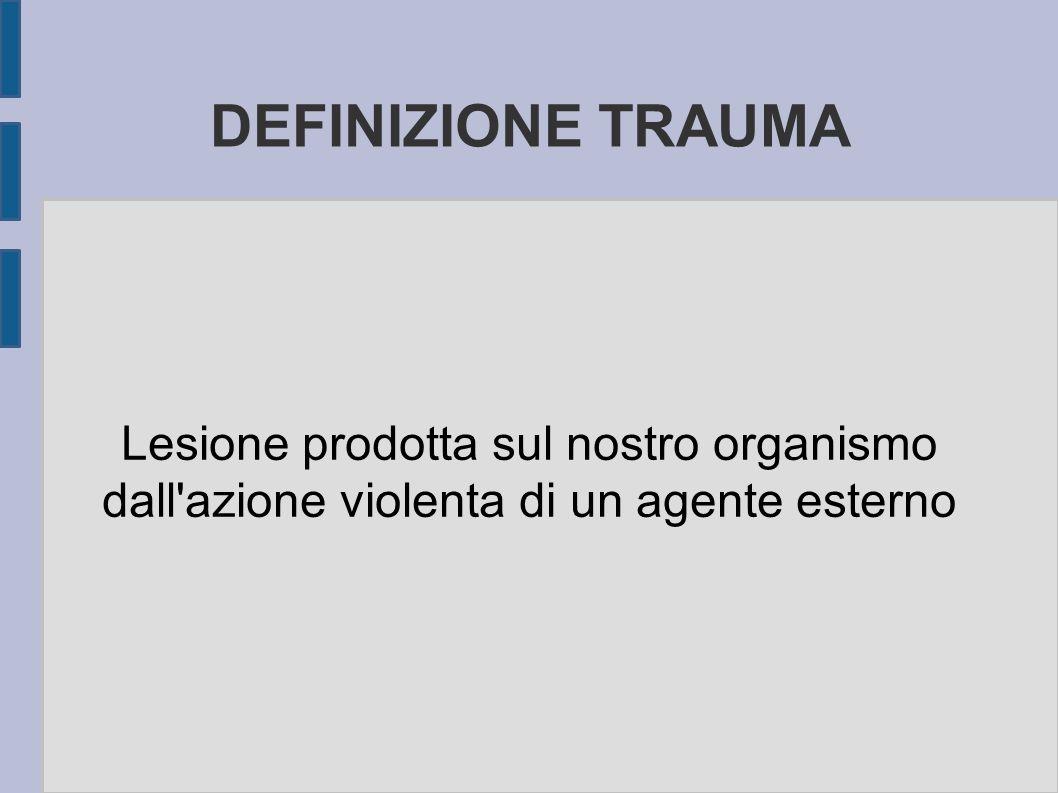 DEFINIZIONE TRAUMA Lesione prodotta sul nostro organismo dall'azione violenta di un agente esterno