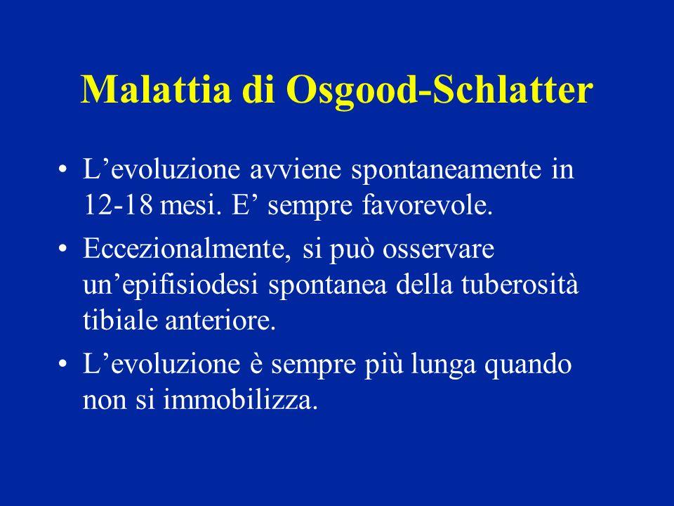 Malattia di Osgood-Schlatter Levoluzione avviene spontaneamente in 12-18 mesi. E sempre favorevole. Eccezionalmente, si può osservare unepifisiodesi s
