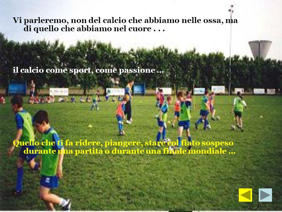 Vi parleremo, non del calcio che abbiamo nelle ossa, ma di quello che abbiamo nel cuore... il calcio come sport, come passione … Quello che ti fa ride