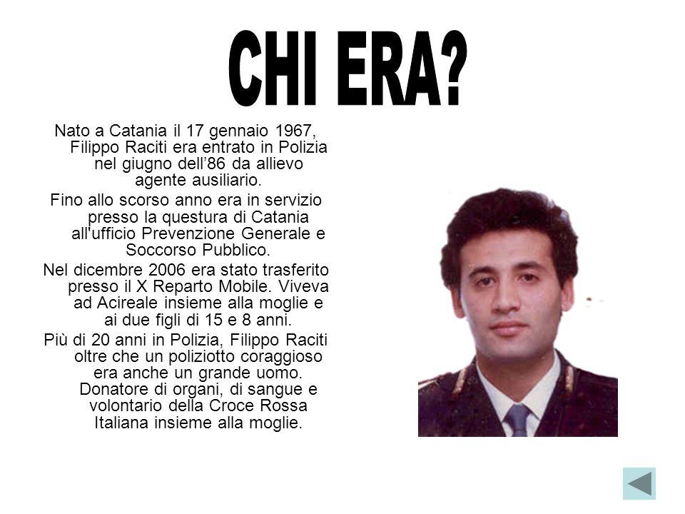 Nato a Catania il 17 gennaio 1967, Filippo Raciti era entrato in Polizia nel giugno dell86 da allievo agente ausiliario. Fino allo scorso anno era in