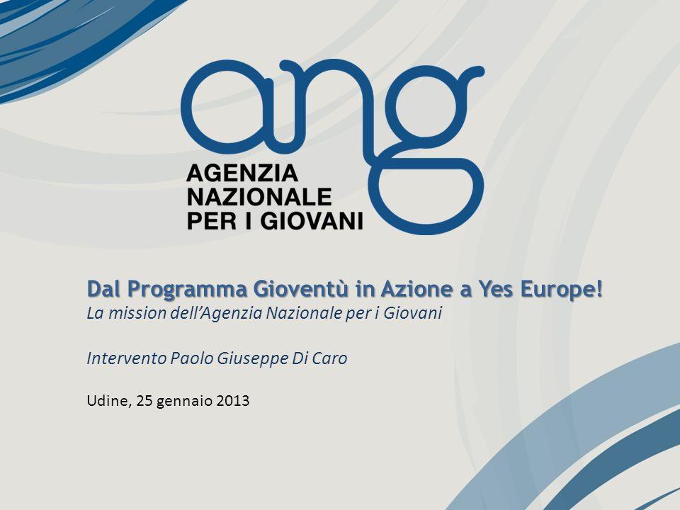 Dal Programma Gioventù in Azione a Yes Europe! La mission dellAgenzia Nazionale per i Giovani Intervento Paolo Giuseppe Di Caro Udine, 25 gennaio 2013