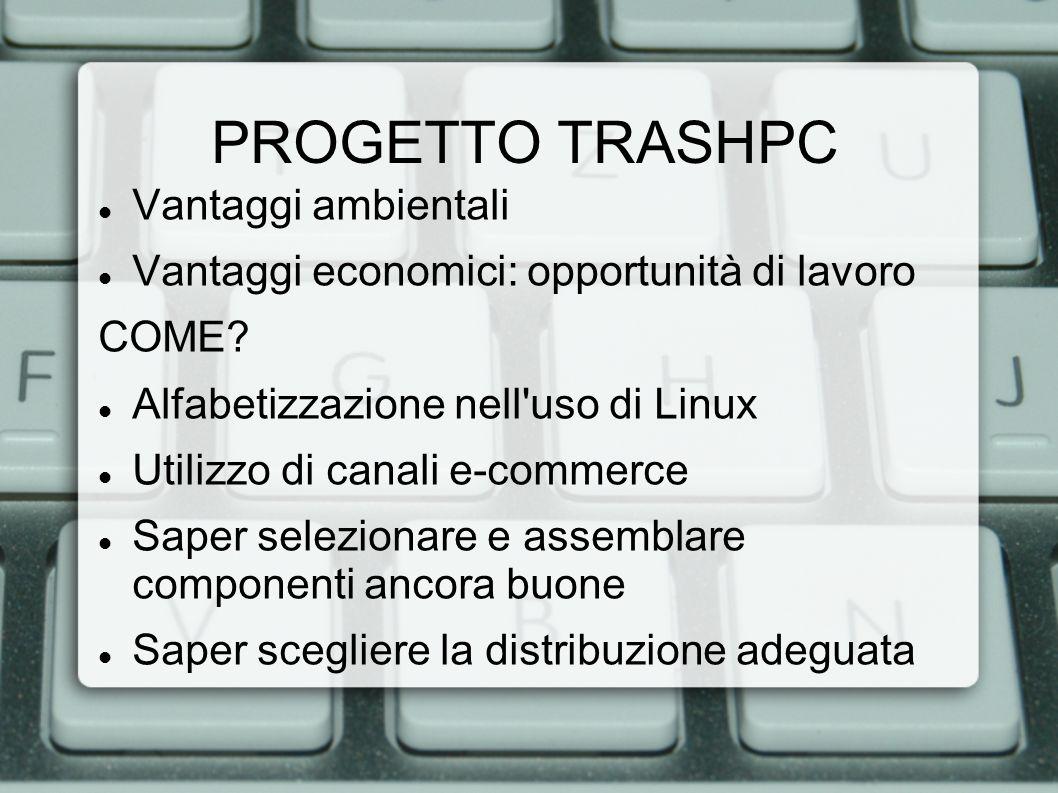PROGETTO TRASHPC Vantaggi ambientali Vantaggi economici: opportunità di lavoro COME? Alfabetizzazione nell'uso di Linux Utilizzo di canali e-commerce