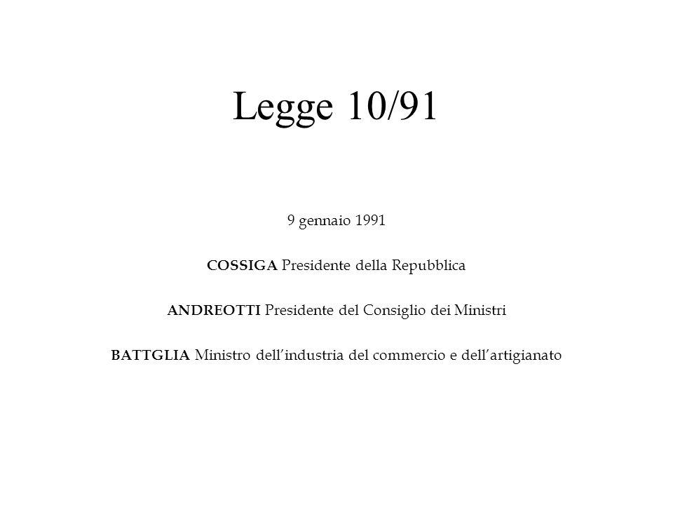 Legge 10/91 9 gennaio 1991 COSSIGA Presidente della Repubblica ANDREOTTI Presidente del Consiglio dei Ministri BATTGLIA Ministro dellindustria del com