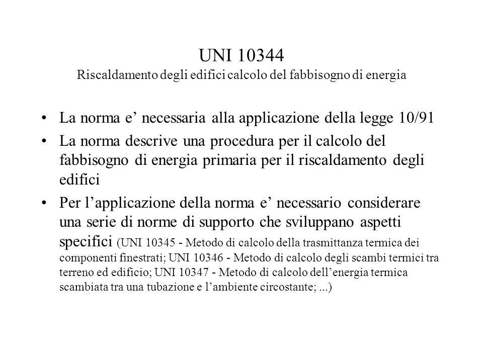 UNI 10344 Riscaldamento degli edifici calcolo del fabbisogno di energia La norma e necessaria alla applicazione della legge 10/91 La norma descrive un