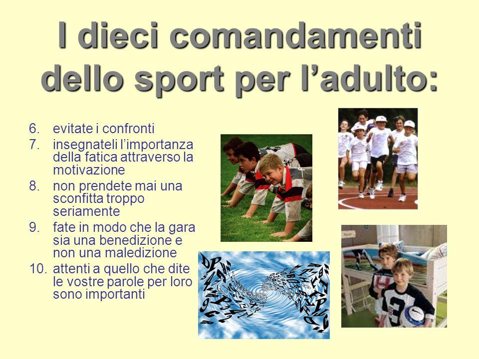 I dieci comandamenti dello sport per ladulto: 6.evitate i confronti 7.insegnateli limportanza della fatica attraverso la motivazione 8.non prendete ma