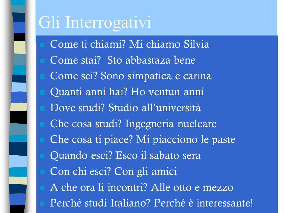 Gli Interrogativi n Come ti chiami.Mi chiamo Silvia n Come stai.