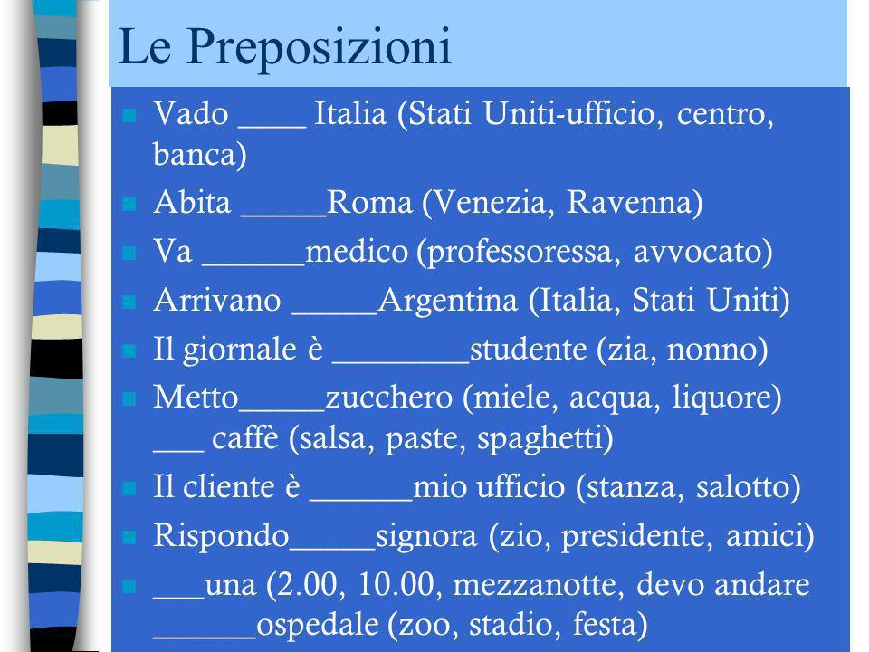 Le Preposizioni n Vado ____ Italia (Stati Uniti-ufficio, centro, banca) n Abita _____Roma (Venezia, Ravenna) n Va ______medico (professoressa, avvocato) n Arrivano _____Argentina (Italia, Stati Uniti) n Il giornale è ________studente (zia, nonno) n Metto_____zucchero (miele, acqua, liquore) ___ caffè (salsa, paste, spaghetti) n Il cliente è ______mio ufficio (stanza, salotto) n Rispondo_____signora (zio, presidente, amici) n ___una (2.00, 10.00, mezzanotte, devo andare ______ospedale (zoo, stadio, festa)