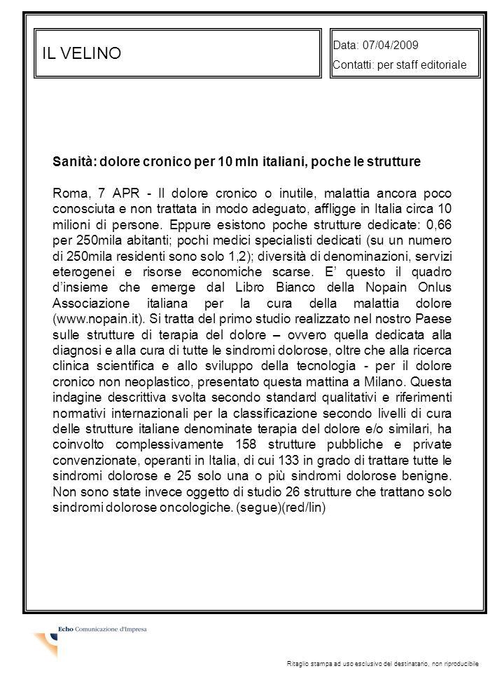 IL VELINO Data: 07/04/2009 Contatti: per staff editoriale Ritaglio stampa ad uso esclusivo del destinatario, non riproducibile Sanità: dolore cronico per 10 mln italiani, poche le strutture Roma, 7 APR - Il dolore cronico o inutile, malattia ancora poco conosciuta e non trattata in modo adeguato, affligge in Italia circa 10 milioni di persone.
