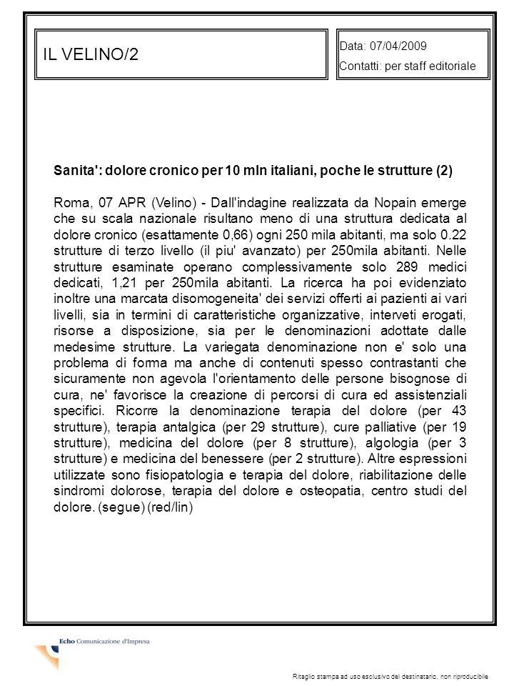 IL VELINO/2 Data: 07/04/2009 Contatti: per staff editoriale Ritaglio stampa ad uso esclusivo del destinatario, non riproducibile Sanita : dolore cronico per 10 mln italiani, poche le strutture (2) Roma, 07 APR (Velino) - Dall indagine realizzata da Nopain emerge che su scala nazionale risultano meno di una struttura dedicata al dolore cronico (esattamente 0,66) ogni 250 mila abitanti, ma solo 0.22 strutture di terzo livello (il piu avanzato) per 250mila abitanti.
