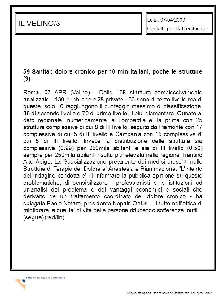 IL VELINO/3 Data: 07/04/2009 Contatti: per staff editoriale Ritaglio stampa ad uso esclusivo del destinatario, non riproducibile 59 Sanita : dolore cronico per 10 mln italiani, poche le strutture (3) Roma, 07 APR (Velino) - Delle 158 strutture complessivamente analizzate - 130 pubbliche e 28 private - 53 sono di terzo livello ma di queste, solo 10 raggiungono il punteggio massimo di classificazione, 35 di secondo livello e 70 di primo livello, il piu elementare.