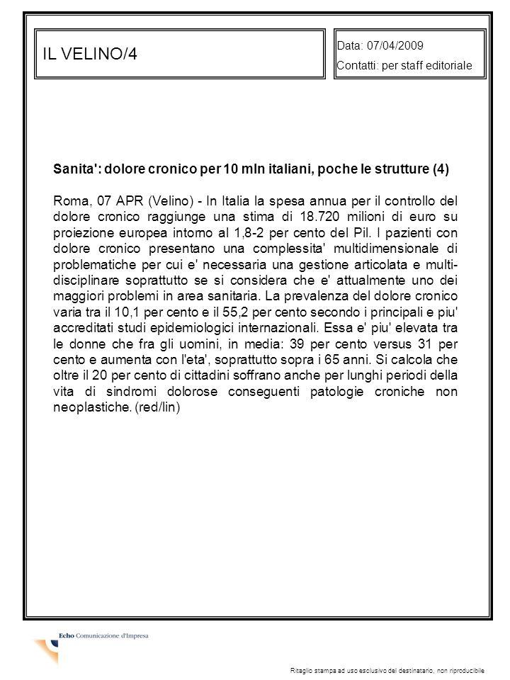 IL VELINO/4 Data: 07/04/2009 Contatti: per staff editoriale Ritaglio stampa ad uso esclusivo del destinatario, non riproducibile Sanita : dolore cronico per 10 mln italiani, poche le strutture (4) Roma, 07 APR (Velino) - In Italia la spesa annua per il controllo del dolore cronico raggiunge una stima di 18.720 milioni di euro su proiezione europea intorno al 1,8-2 per cento del Pil.