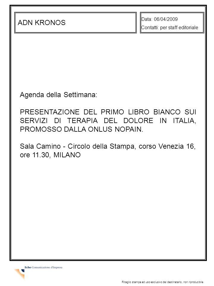 ADN KRONOS Data: 06/04/2009 Contatti: per staff editoriale Ritaglio stampa ad uso esclusivo del destinatario, non riproducibile Agenda della Settimana: PRESENTAZIONE DEL PRIMO LIBRO BIANCO SUI SERVIZI DI TERAPIA DEL DOLORE IN ITALIA, PROMOSSO DALLA ONLUS NOPAIN.