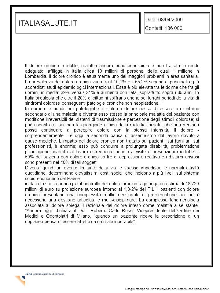 ITALIASALUTE.IT Data: 08/04/2009 Contatti: 186.000 Ritaglio stampa ad uso esclusivo del destinatario, non riproducibile Il dolore cronico o inutile, malattia ancora poco conosciuta e non trattata in modo adeguato, affligge in Italia circa 10 milioni di persone, delle quali 1 milione in Lombardia.