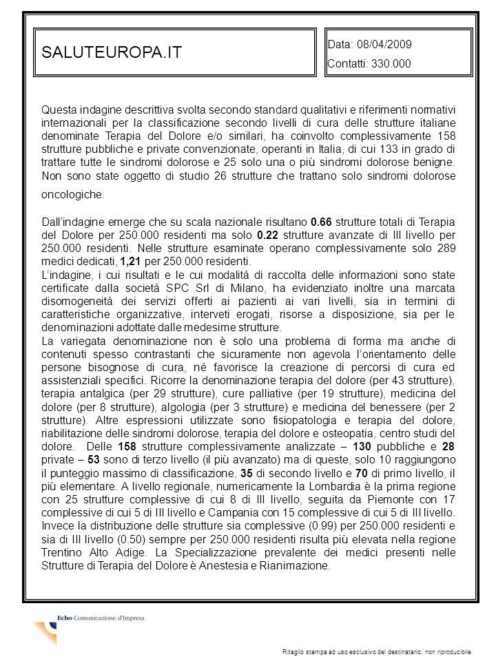 SALUTEUROPA.IT Data: 08/04/2009 Contatti: 330.000 Ritaglio stampa ad uso esclusivo del destinatario, non riproducibile Questa indagine descrittiva svolta secondo standard qualitativi e riferimenti normativi internazionali per la classificazione secondo livelli di cura delle strutture italiane denominate Terapia del Dolore e/o similari, ha coinvolto complessivamente 158 strutture pubbliche e private convenzionate, operanti in Italia, di cui 133 in grado di trattare tutte le sindromi dolorose e 25 solo una o più sindromi dolorose benigne.