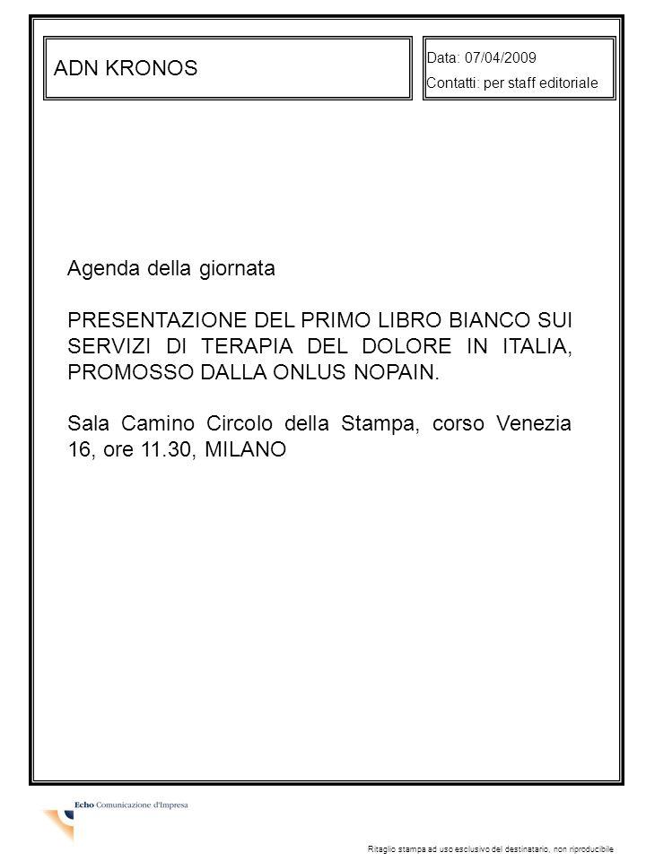 ADN KRONOS Data: 07/04/2009 Contatti: per staff editoriale Ritaglio stampa ad uso esclusivo del destinatario, non riproducibile Agenda della giornata PRESENTAZIONE DEL PRIMO LIBRO BIANCO SUI SERVIZI DI TERAPIA DEL DOLORE IN ITALIA, PROMOSSO DALLA ONLUS NOPAIN.