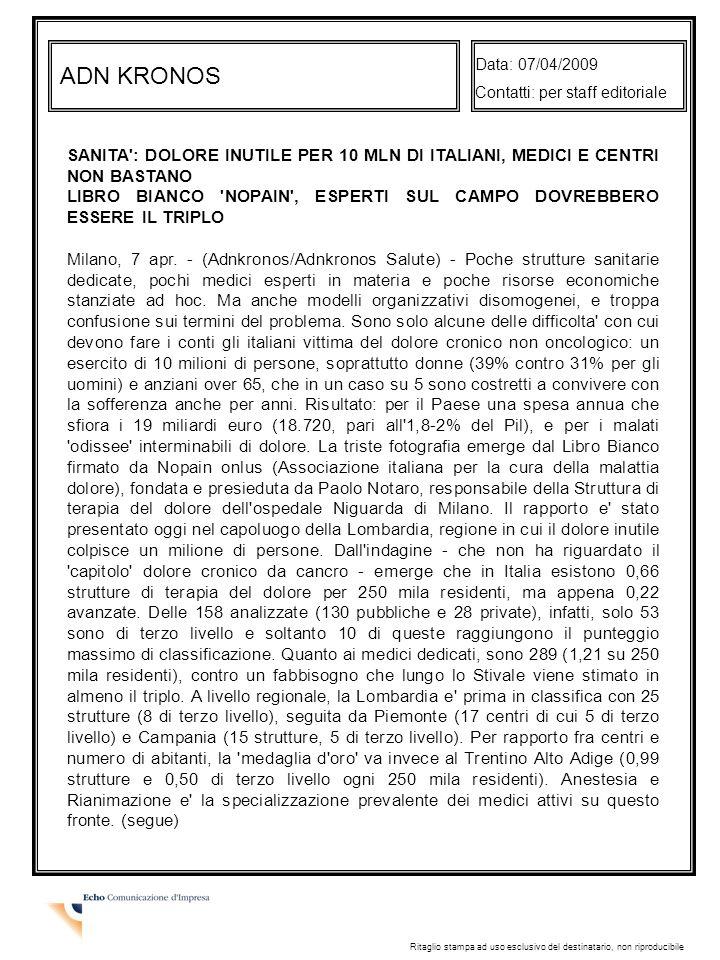 ADN KRONOS Data: 07/04/2009 Contatti: per staff editoriale Ritaglio stampa ad uso esclusivo del destinatario, non riproducibile SANITA : DOLORE INUTILE PER 10 MLN DI ITALIANI, MEDICI E CENTRI NON BASTANO LIBRO BIANCO NOPAIN , ESPERTI SUL CAMPO DOVREBBERO ESSERE IL TRIPLO Milano, 7 apr.