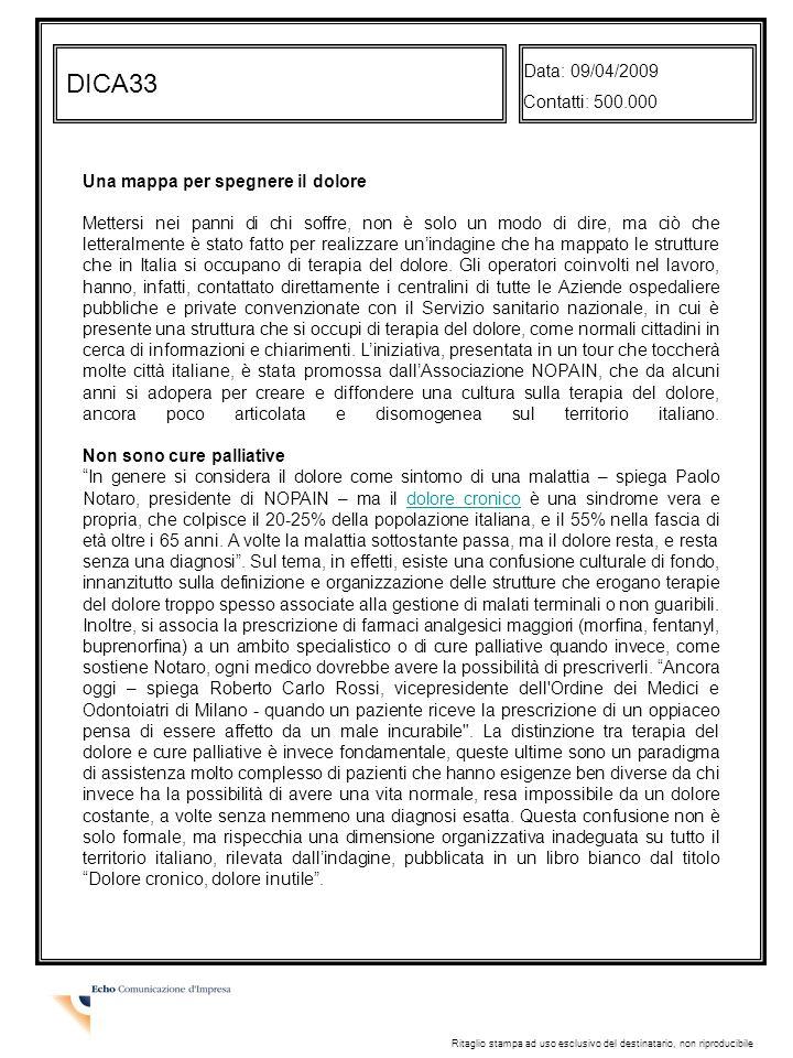 DICA33 Data: 09/04/2009 Contatti: 500.000 Ritaglio stampa ad uso esclusivo del destinatario, non riproducibile Una mappa per spegnere il dolore Mettersi nei panni di chi soffre, non è solo un modo di dire, ma ciò che letteralmente è stato fatto per realizzare unindagine che ha mappato le strutture che in Italia si occupano di terapia del dolore.