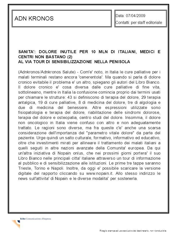 ANSA Data: 07/04/2009 Contatti: per staff editoriale Ritaglio stampa ad uso esclusivo del destinatario, non riproducibile MEDICINA: DOLORE CRONICO, 10 MILIONI PAZIENTI 184 STRUTTURE (ANSA) - MILANO, 7 APR - In Italia c é meno di una struttura dedicata al dolore cronico (esattamente 0,66) ogni 250 mila abitanti, quando sono oltre 10 milioni le persone che soffrono di sindromi dolorose conseguenza di patologie croniche non tumorali.