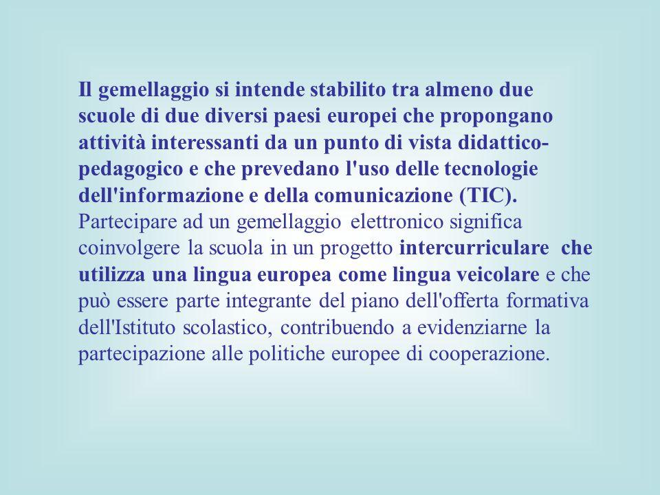 Il gemellaggio si intende stabilito tra almeno due scuole di due diversi paesi europei che propongano attività interessanti da un punto di vista didattico- pedagogico e che prevedano l uso delle tecnologie dell informazione e della comunicazione (TIC).
