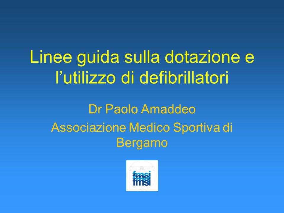 Linee guida sulla dotazione e lutilizzo di defibrillatori Dr Paolo Amaddeo Associazione Medico Sportiva di Bergamo