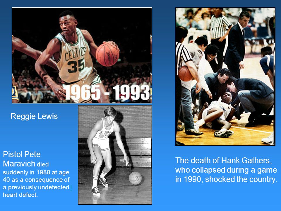 The death of Hank Gathers, who collapsed during a game in 1990, shocked the country. Reggie Lewis Pistol Pete Maravich died suddenly in 1988 at age 40