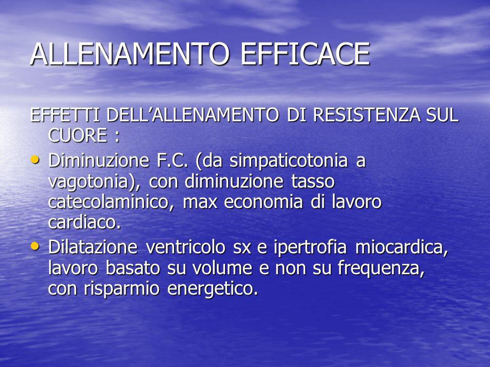 ALLENAMENTO EFFICACE EFFETTI DELLALLENAMENTO DI RESISTENZA SUL CUORE : Diminuzione F.C. (da simpaticotonia a vagotonia), con diminuzione tasso catecol
