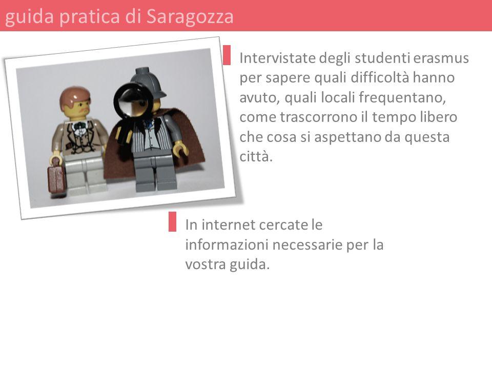 guida pratica di Saragozza In internet cercate le informazioni necessarie per la vostra guida. Intervistate degli studenti erasmus per sapere quali di