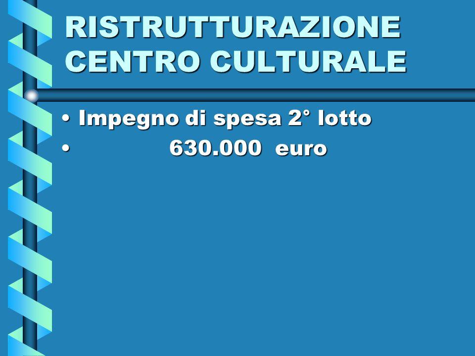 RISTRUTTURAZIONE CENTRO CULTURALE Impegno di spesa 2° lottoImpegno di spesa 2° lotto 630.000 euro 630.000 euro