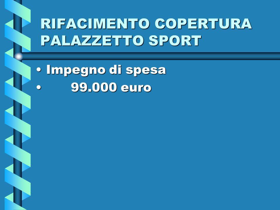 RIFACIMENTO COPERTURA PALAZZETTO SPORT Impegno di spesaImpegno di spesa 99.000 euro 99.000 euro