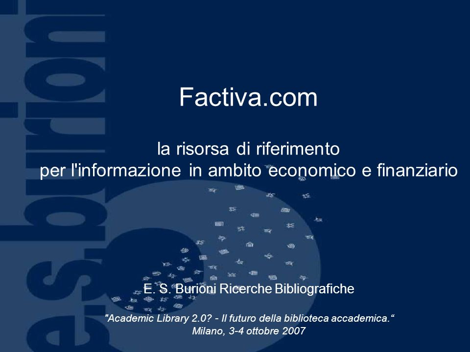 Factiva.com – sguardo dinsieme Frutto della collaborazione tra le principali fonti di informazioni economiche a livello mondiale, Dow Jones e Reuters, è un punto di riferimento per le più prestigiose università, società finanziarie ed istituti bancati di tutto il mondo.