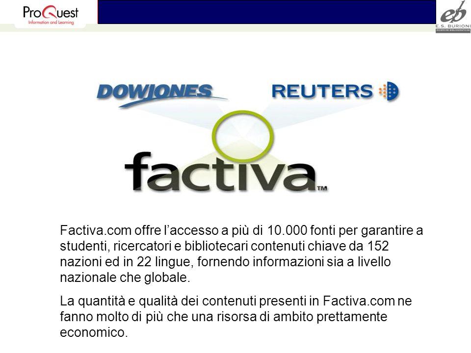 Factiva.com offre laccesso a più di 10.000 fonti per garantire a studenti, ricercatori e bibliotecari contenuti chiave da 152 nazioni ed in 22 lingue, fornendo informazioni sia a livello nazionale che globale.