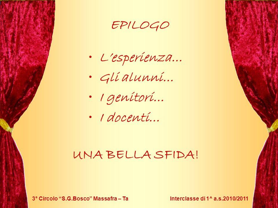 3° Circolo S.G.Bosco Massafra – Ta Interclasse di 1^ a.s.2010/2011 EPILOGO Lesperienza… Gli alunni… I genitori… I docenti… UNA BELLA SFIDA!