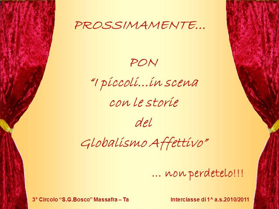 3° Circolo S.G.Bosco Massafra – Ta Interclasse di 1^ a.s.2010/2011 PROSSIMAMENTE… PON I piccoli…in scena con le storie del Globalismo Affettivo … non