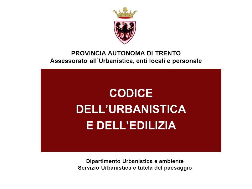 PROVINCIA AUTONOMA DI TRENTO Assessorato allUrbanistica, enti locali e personale CODICE DELLURBANISTICA E DELLEDILIZIA Dipartimento Urbanistica e ambi