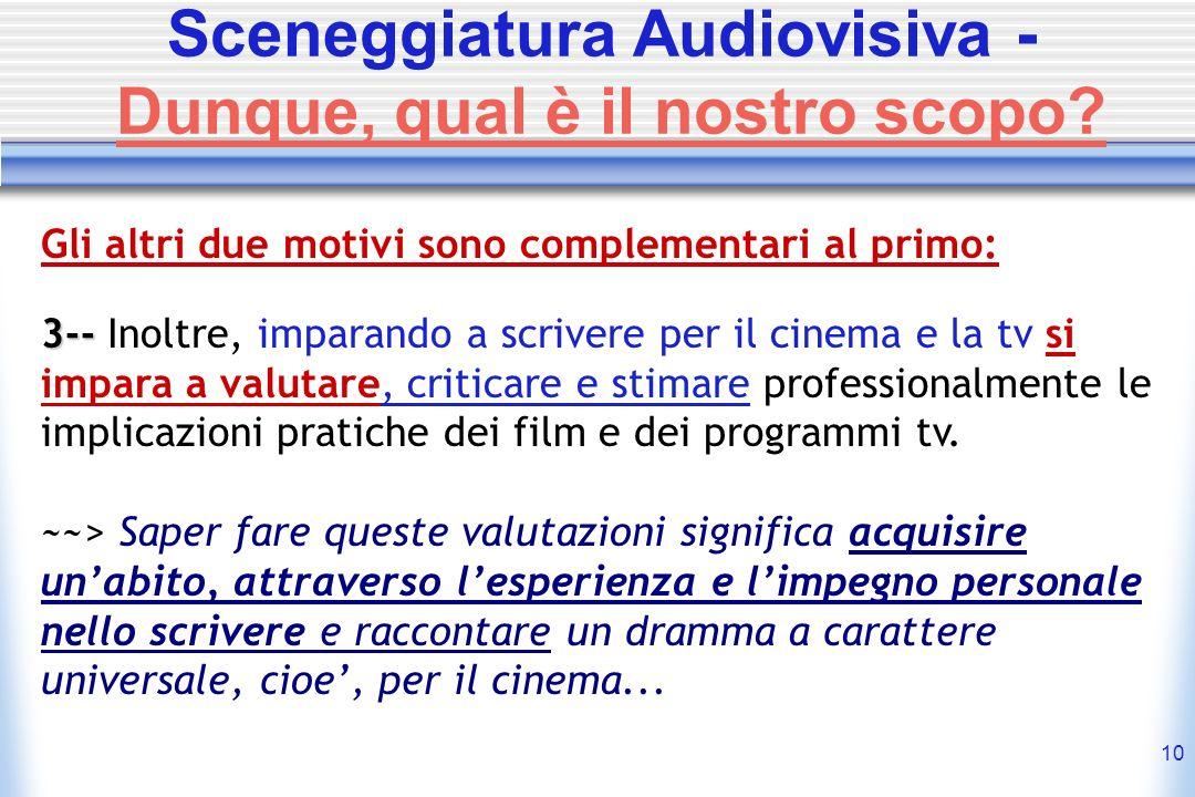 10 Sceneggiatura Audiovisiva - Dunque, qual è il nostro scopo? Gli altri due motivi sono complementari al primo: 3-- 3-- Inoltre, imparando a scrivere