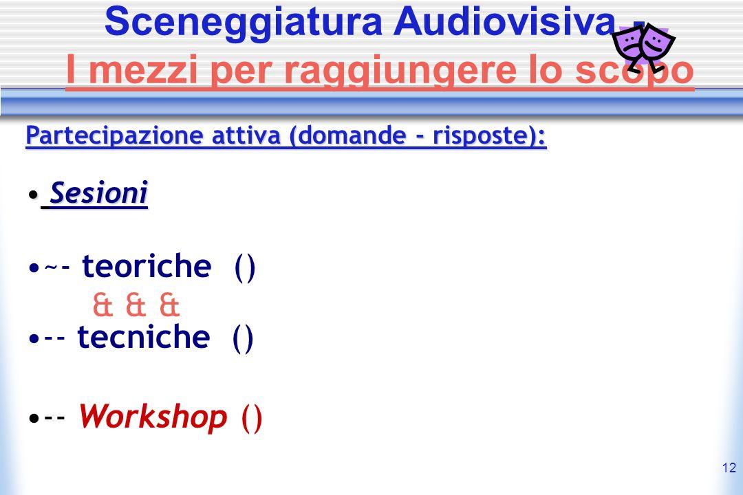12 Sceneggiatura Audiovisiva - I mezzi per raggiungere lo scopo Partecipazione attiva (domande - risposte): Sesioni ~- teoriche () & & & -- tecniche (